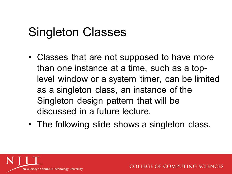 Singleton Classes Classes that are not supposed to have more than one instance at a time, such as a top- level window or a system timer, can be limited as a singleton class, an instance of the Singleton design pattern that will be discussed in a future lecture.