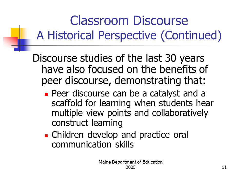 Maine Department of Education Classroom Discourse A Historical Perspective (Continued) Discourse studies of the last 30 years have also focused on the benefits of peer discourse, demonstrating that: Peer discourse can be a catalyst and a scaffold for learning when students hear multiple view points and collaboratively construct learning Children develop and practice oral communication skills