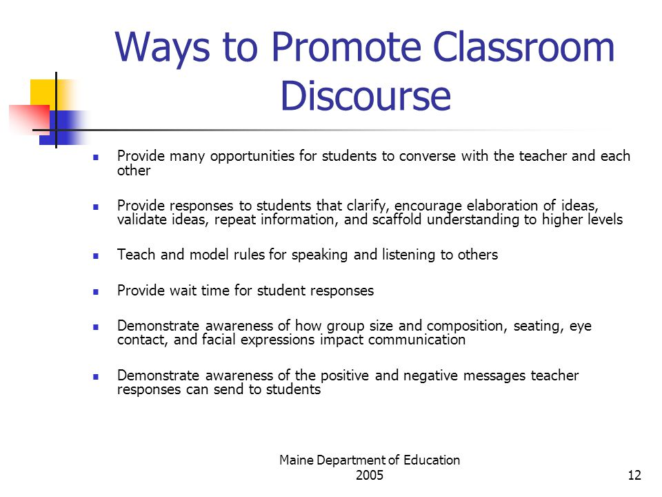 Maine Department of Education Ways to Promote Classroom Discourse Provide many opportunities for students to converse with the teacher and each other Provide responses to students that clarify, encourage elaboration of ideas, validate ideas, repeat information, and scaffold understanding to higher levels Teach and model rules for speaking and listening to others Provide wait time for student responses Demonstrate awareness of how group size and composition, seating, eye contact, and facial expressions impact communication Demonstrate awareness of the positive and negative messages teacher responses can send to students