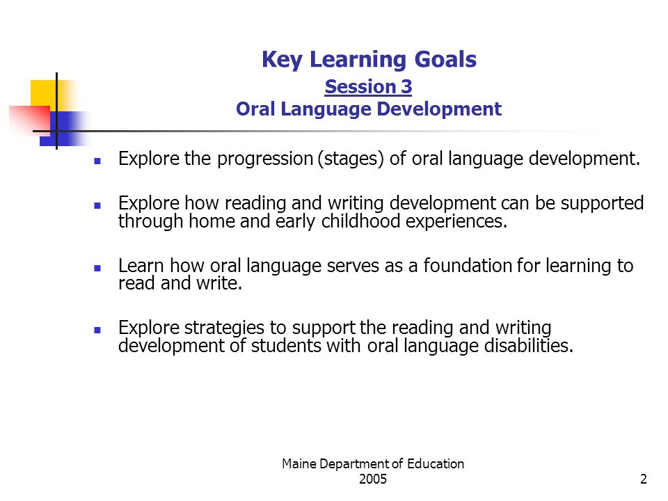 Maine Department of Education Key Learning Goals Session 3 Oral Language Development Explore the progression (stages) of oral language development.