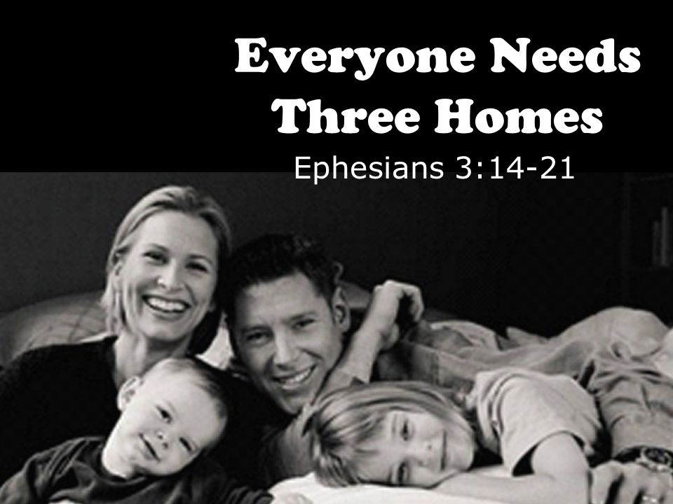 Everyone Needs Three Homes Ephesians 3:14-21