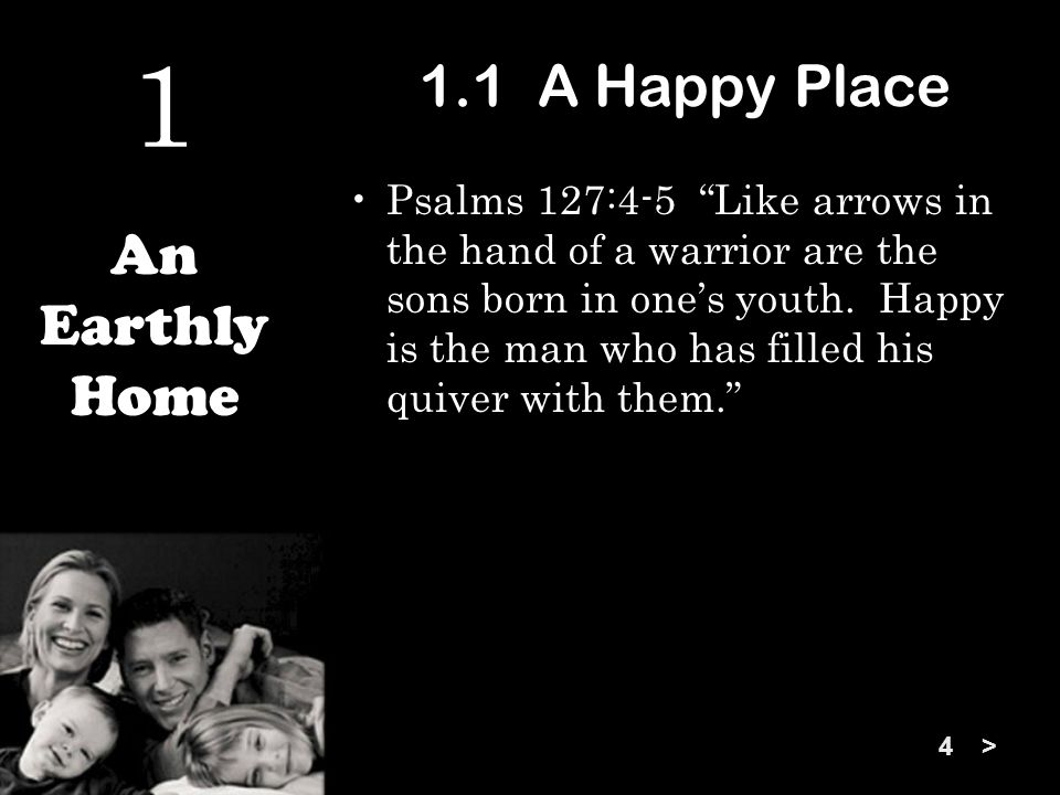 1.1 A Happy Place Psalms 127:4-5 Like arrows in the hand of a warrior are the sons born in one's youth.