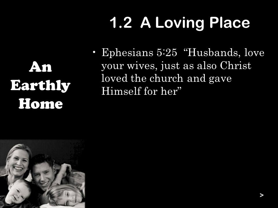 1.2 A Loving Place Ephesians 5:25 Husbands, love your wives, just as also Christ loved the church and gave Himself for her An Earthly Home >