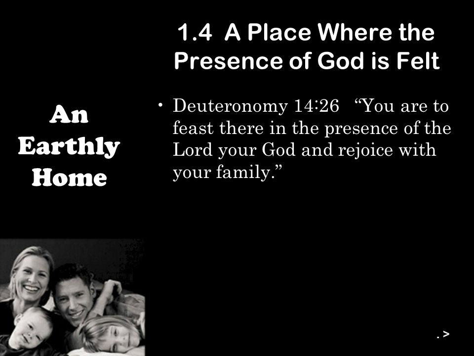 1.4 A Place Where the Presence of God is Felt Deuteronomy 14:26 You are to feast there in the presence of the Lord your God and rejoice with your family. An Earthly Home.