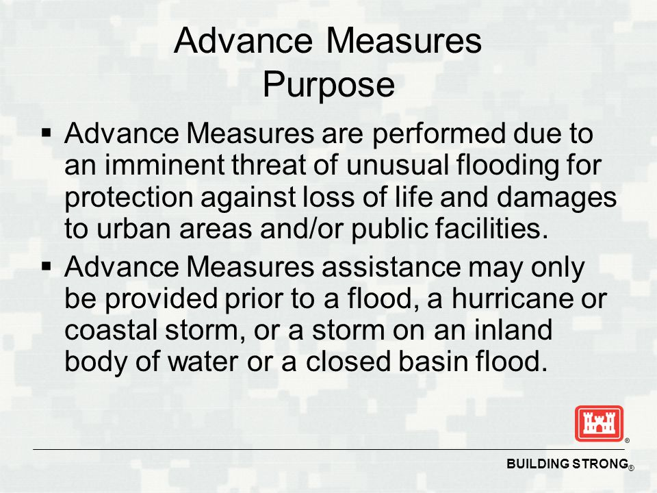 BUILDING STRONG ® Advance Measures Purpose  Advance Measures are performed due to an imminent threat of unusual flooding for protection against loss of life and damages to urban areas and/or public facilities.