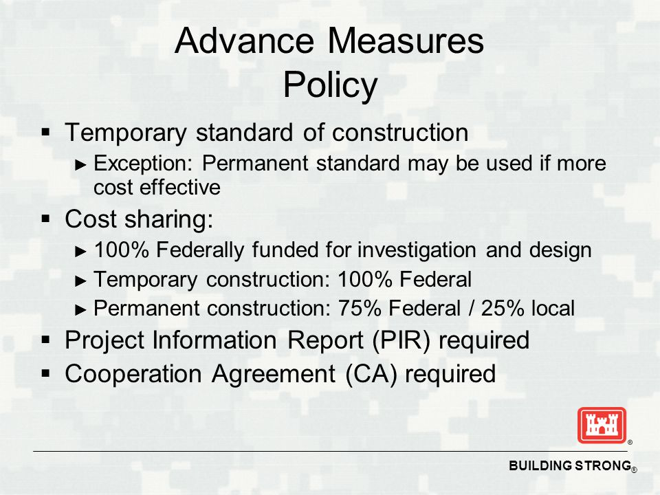 BUILDING STRONG ® Advance Measures Policy  Temporary standard of construction ► Exception: Permanent standard may be used if more cost effective  Cost sharing: ► 100% Federally funded for investigation and design ► Temporary construction: 100% Federal ► Permanent construction: 75% Federal / 25% local  Project Information Report (PIR) required  Cooperation Agreement (CA) required