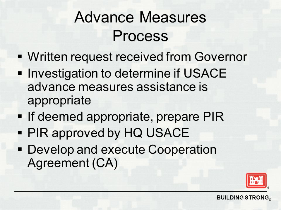 BUILDING STRONG ® Advance Measures Process  Written request received from Governor  Investigation to determine if USACE advance measures assistance is appropriate  If deemed appropriate, prepare PIR  PIR approved by HQ USACE  Develop and execute Cooperation Agreement (CA)