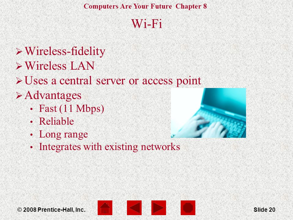 Computers Are Your Future Chapter 8 © 2008 Prentice-Hall, Inc.Slide 20 Wi-Fi  Wireless-fidelity  Wireless LAN  Uses a central server or access point  Advantages Fast (11 Mbps) Reliable Long range Integrates with existing networks