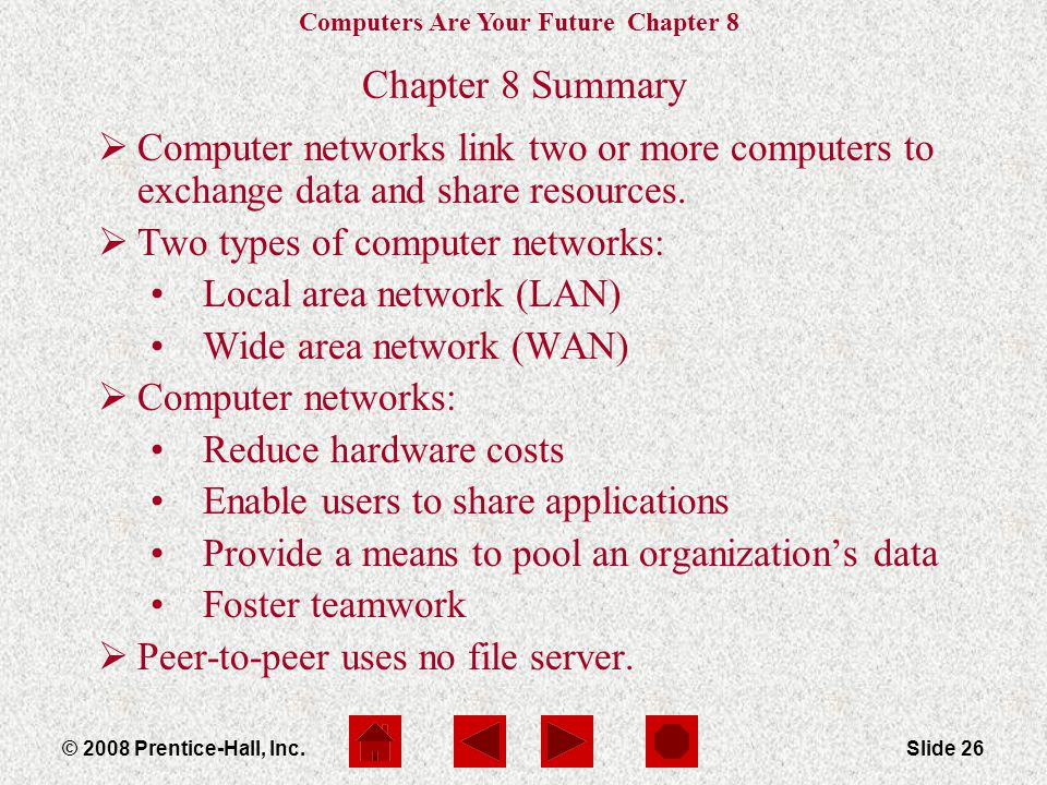 Computers Are Your Future Chapter 8 © 2008 Prentice-Hall, Inc.Slide 26 Chapter 8 Summary  Computer networks link two or more computers to exchange data and share resources.