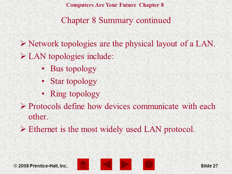 Computers Are Your Future Chapter 8 © 2008 Prentice-Hall, Inc.Slide 27 Chapter 8 Summary continued  Network topologies are the physical layout of a LAN.