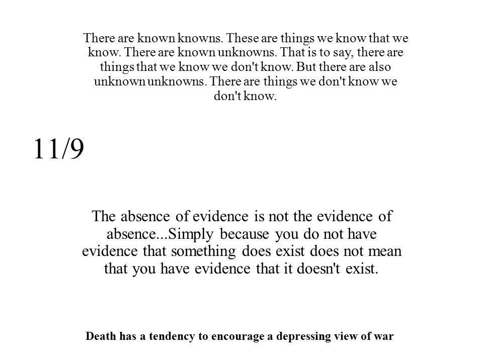 11/9 The absence of evidence is not the evidence of absence...Simply because you do not have evidence that something does exist does not mean that you have evidence that it doesn t exist.