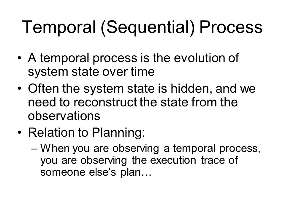 Temporal (Sequential) Process A temporal process is the evolution of system state over time Often the system state is hidden, and we need to reconstruct the state from the observations Relation to Planning: –When you are observing a temporal process, you are observing the execution trace of someone else's plan…