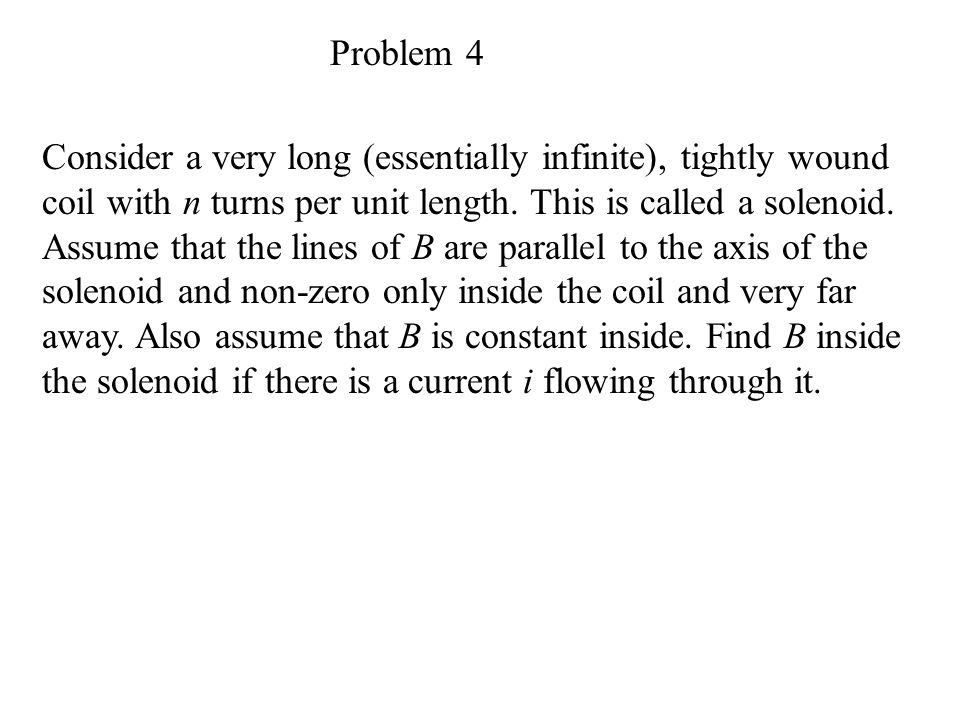 Problem 4 Consider a very long (essentially infinite), tightly wound coil with n turns per unit length.