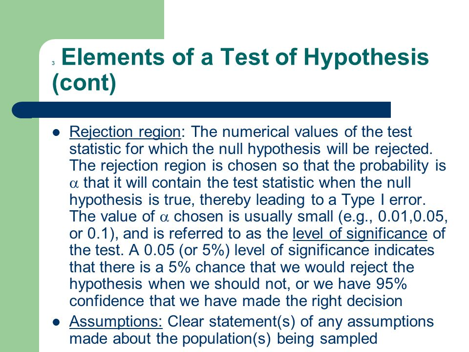 3 Elements of a Test of Hypothesis (cont) Rejection region: The numerical values of the test statistic for which the null hypothesis will be rejected.