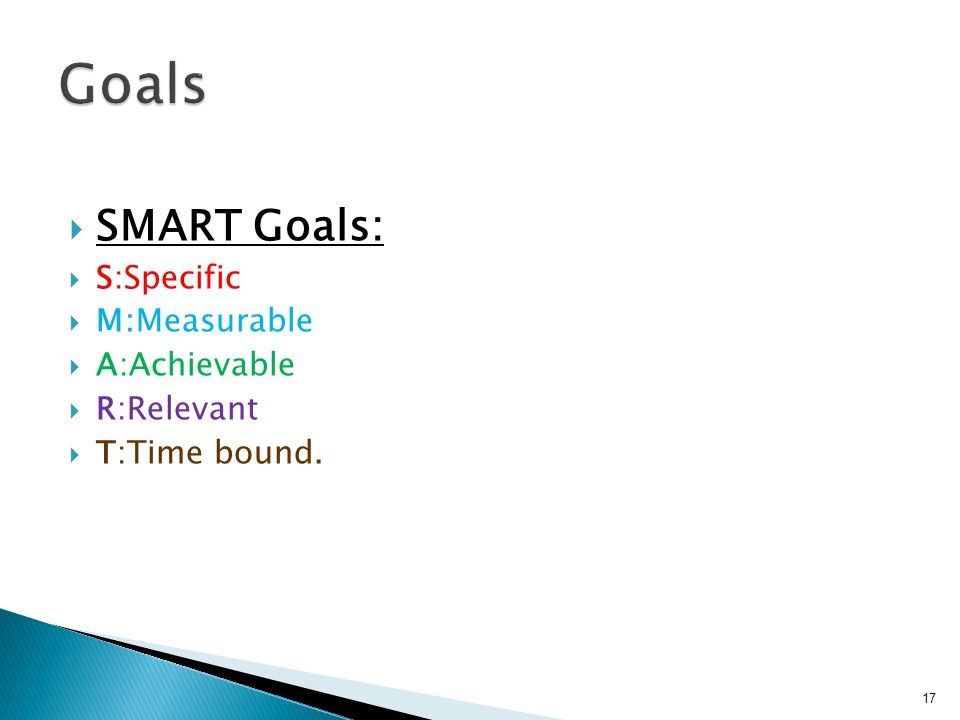  SMART Goals:  S:Specific  M:Measurable  A:Achievable  R:Relevant  T:Time bound. 17