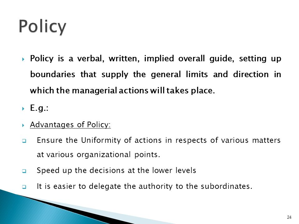  Policy is a verbal, written, implied overall guide, setting up boundaries that supply the general limits and direction in which the managerial actions will takes place.