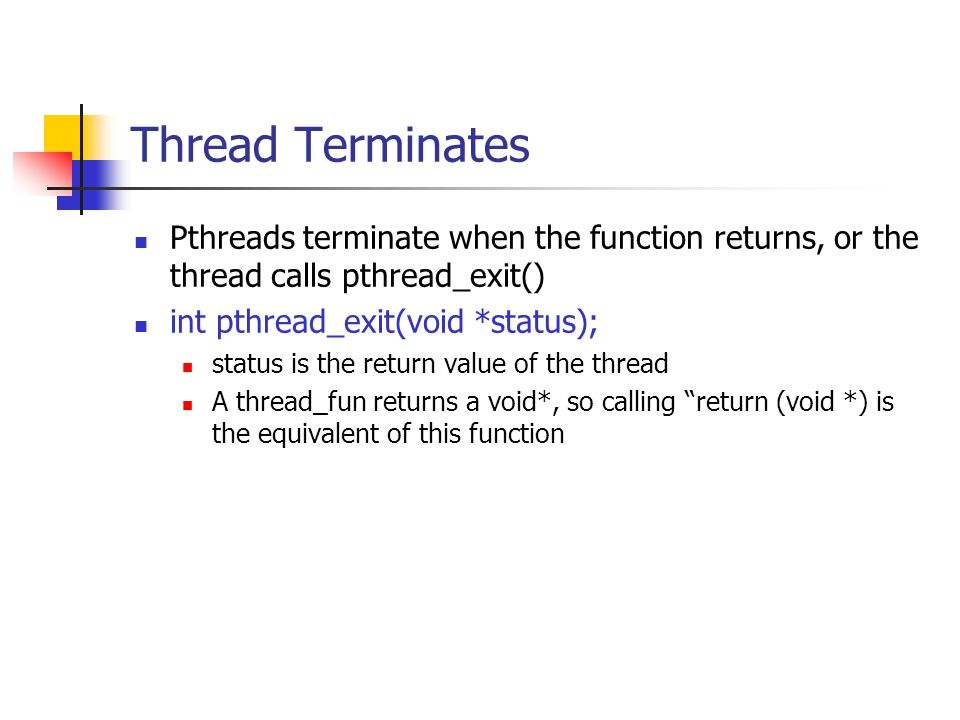Thread Terminates Pthreads terminate when the function returns, or the thread calls pthread_exit() int pthread_exit(void *status); status is the return value of the thread A thread_fun returns a void*, so calling return (void *) is the equivalent of this function