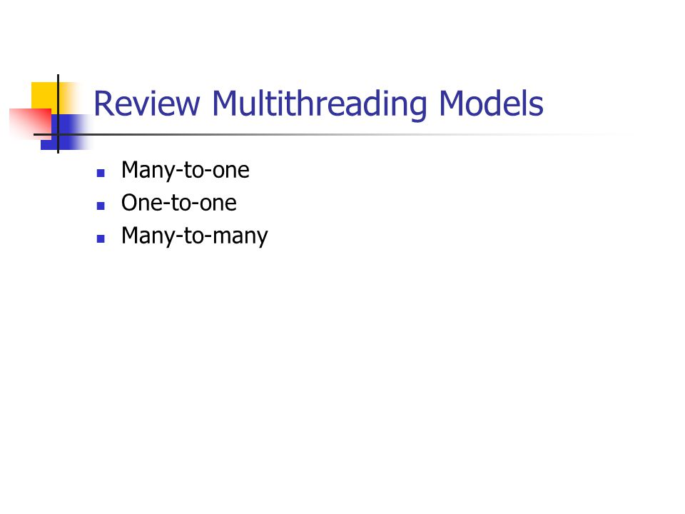 Review Multithreading Models Many-to-one One-to-one Many-to-many