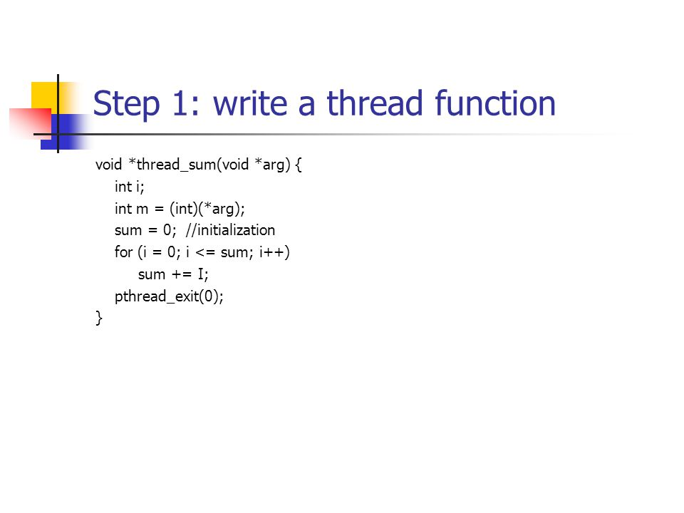 Step 1: write a thread function void *thread_sum(void *arg) { int i; int m = (int)(*arg); sum = 0; //initialization for (i = 0; i <= sum; i++) sum += I; pthread_exit(0); }