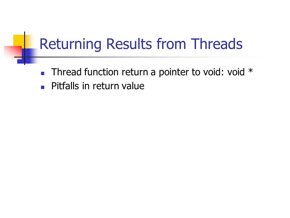 Returning Results from Threads Thread function return a pointer to void: void * Pitfalls in return value