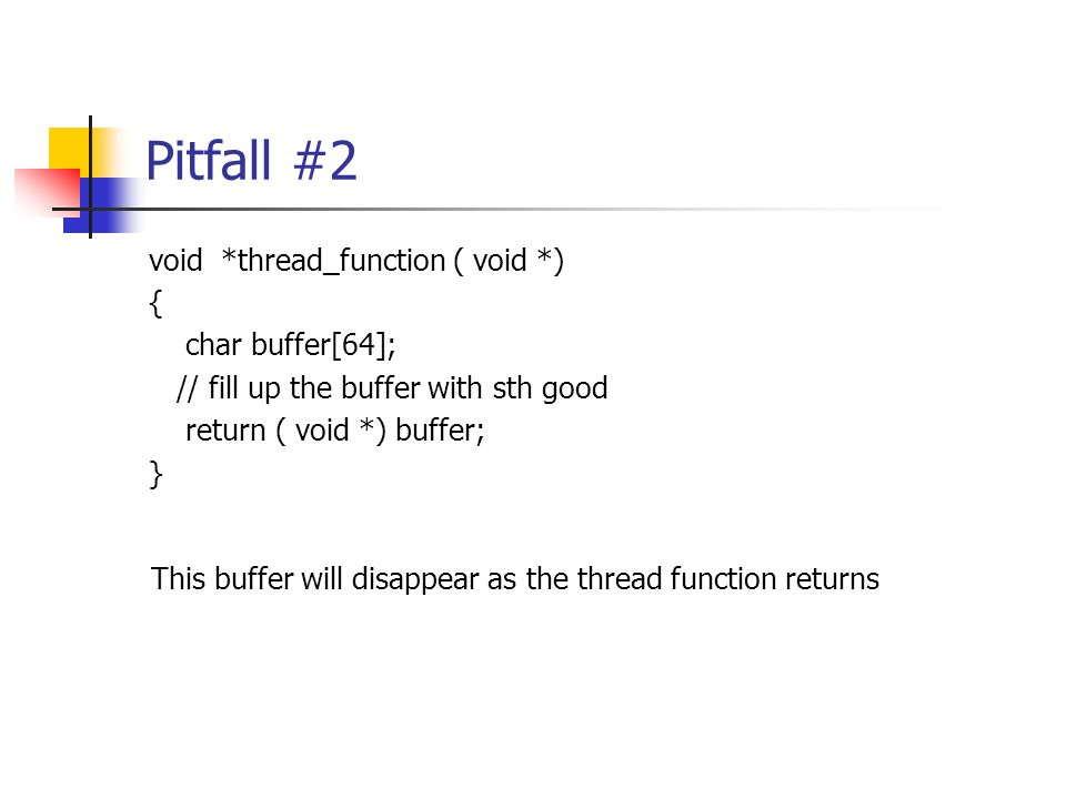 Pitfall #2 void *thread_function ( void *) { char buffer[64]; // fill up the buffer with sth good return ( void *) buffer; } This buffer will disappear as the thread function returns