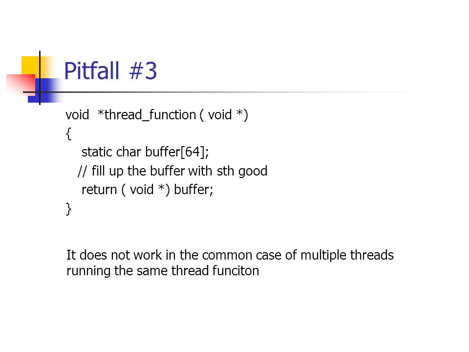 Pitfall #3 void *thread_function ( void *) { static char buffer[64]; // fill up the buffer with sth good return ( void *) buffer; } It does not work in the common case of multiple threads running the same thread funciton