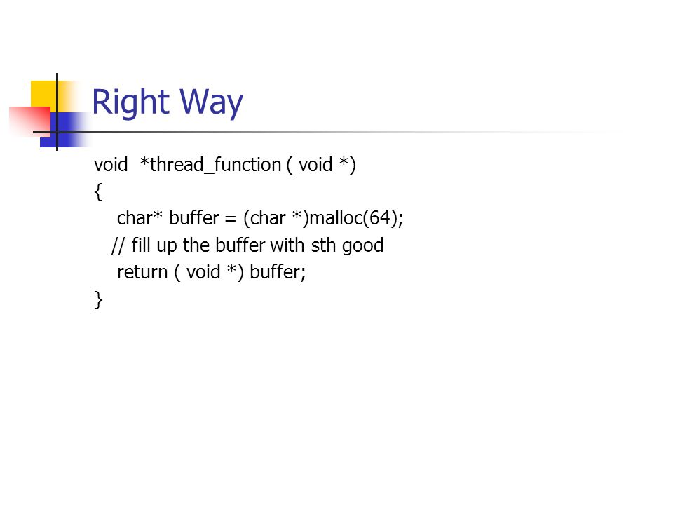 Right Way void *thread_function ( void *) { char* buffer = (char *)malloc(64); // fill up the buffer with sth good return ( void *) buffer; }