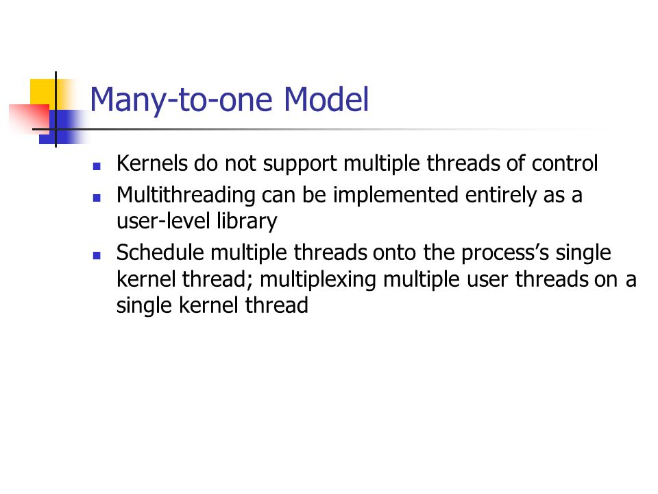 Many-to-one Model Kernels do not support multiple threads of control Multithreading can be implemented entirely as a user-level library Schedule multiple threads onto the process's single kernel thread; multiplexing multiple user threads on a single kernel thread