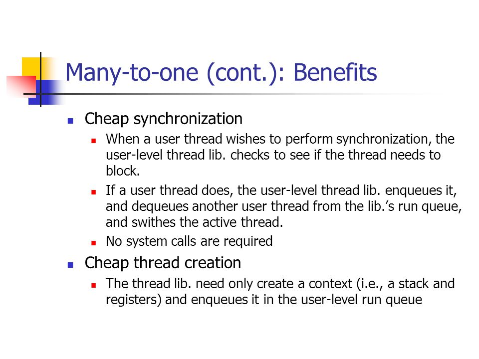 Many-to-one (cont.): Benefits Cheap synchronization When a user thread wishes to perform synchronization, the user-level thread lib.