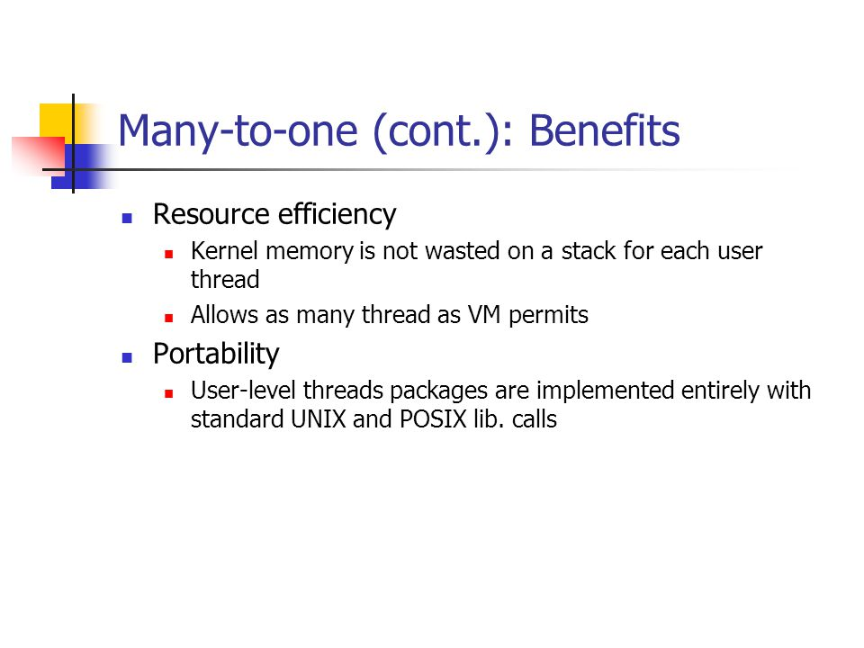 Many-to-one (cont.): Benefits Resource efficiency Kernel memory is not wasted on a stack for each user thread Allows as many thread as VM permits Portability User-level threads packages are implemented entirely with standard UNIX and POSIX lib.