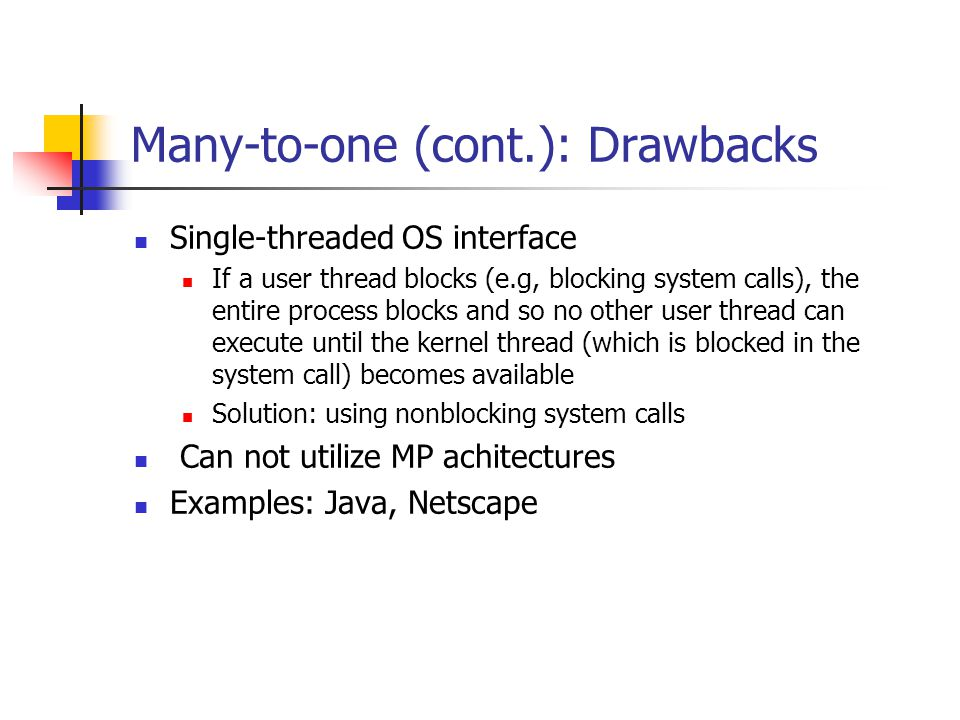 Many-to-one (cont.): Drawbacks Single-threaded OS interface If a user thread blocks (e.g, blocking system calls), the entire process blocks and so no other user thread can execute until the kernel thread (which is blocked in the system call) becomes available Solution: using nonblocking system calls Can not utilize MP achitectures Examples: Java, Netscape