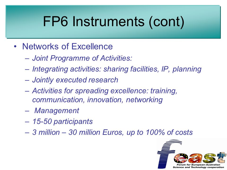 FP6 Instruments (cont) Networks of Excellence –Joint Programme of Activities: –Integrating activities: sharing facilities, IP, planning –Jointly executed research –Activities for spreading excellence: training, communication, innovation, networking – Management –15-50 participants –3 million – 30 million Euros, up to 100% of costs