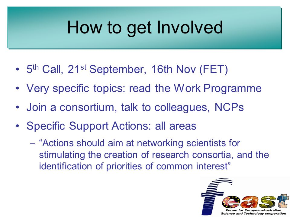 How to get Involved 5 th Call, 21 st September, 16th Nov (FET) Very specific topics: read the Work Programme Join a consortium, talk to colleagues, NCPs Specific Support Actions: all areas – Actions should aim at networking scientists for stimulating the creation of research consortia, and the identification of priorities of common interest