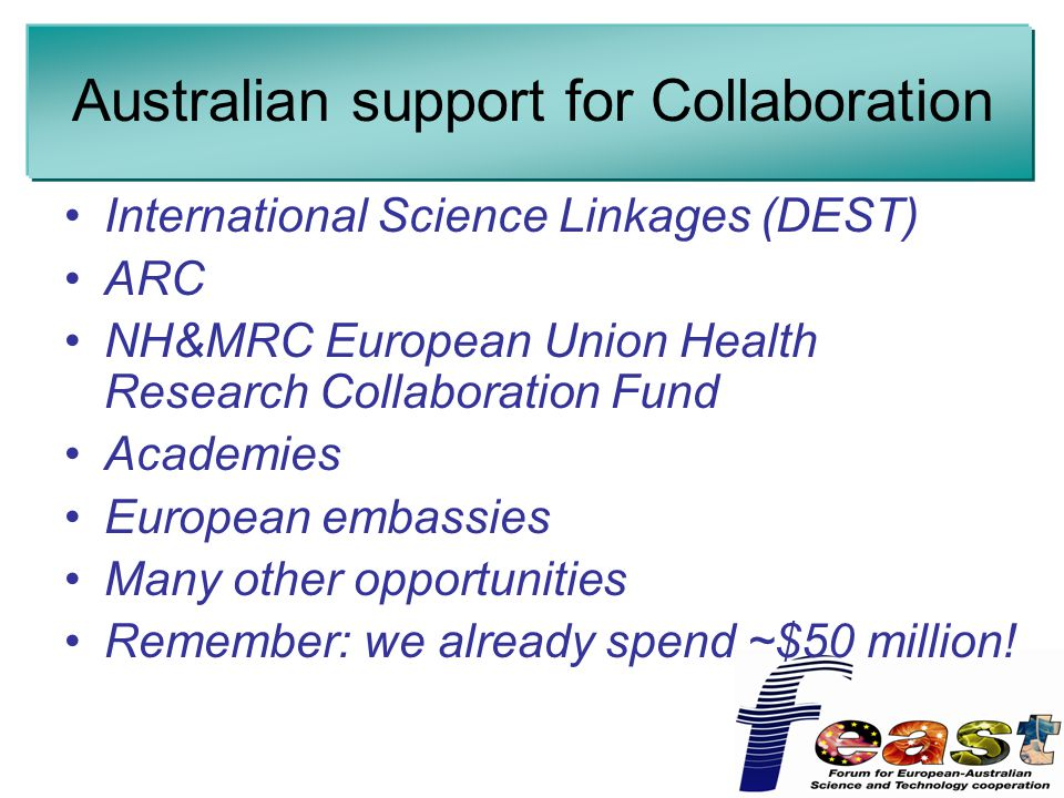 Australian support for Collaboration International Science Linkages (DEST) ARC NH&MRC European Union Health Research Collaboration Fund Academies European embassies Many other opportunities Remember: we already spend ~$50 million!