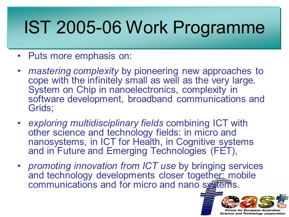 IST Work Programme Puts more emphasis on: mastering complexity by pioneering new approaches to cope with the infinitely small as well as the very large.