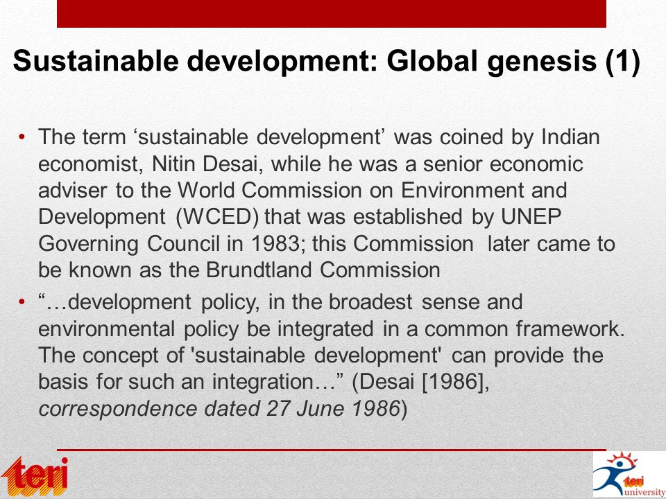 Sustainable development: Global genesis (1) The term 'sustainable development' was coined by Indian economist, Nitin Desai, while he was a senior economic adviser to the World Commission on Environment and Development (WCED) that was established by UNEP Governing Council in 1983; this Commission later came to be known as the Brundtland Commission …development policy, in the broadest sense and environmental policy be integrated in a common framework.