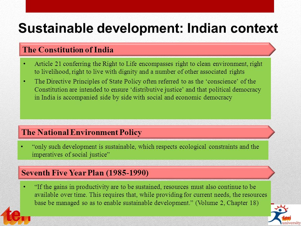 Sustainable development: Indian context The Constitution of India The National Environment Policy Seventh Five Year Plan (1985-1990) Article 21 conferring the Right to Life encompasses right to clean environment, right to livelihood, right to live with dignity and a number of other associated rights The Directive Principles of State Policy often referred to as the 'conscience' of the Constitution are intended to ensure 'distributive justice' and that political democracy in India is accompanied side by side with social and economic democracy only such development is sustainable, which respects ecological constraints and the imperatives of social justice If the gains in productivity are to be sustained, resources must also continue to be available over time.