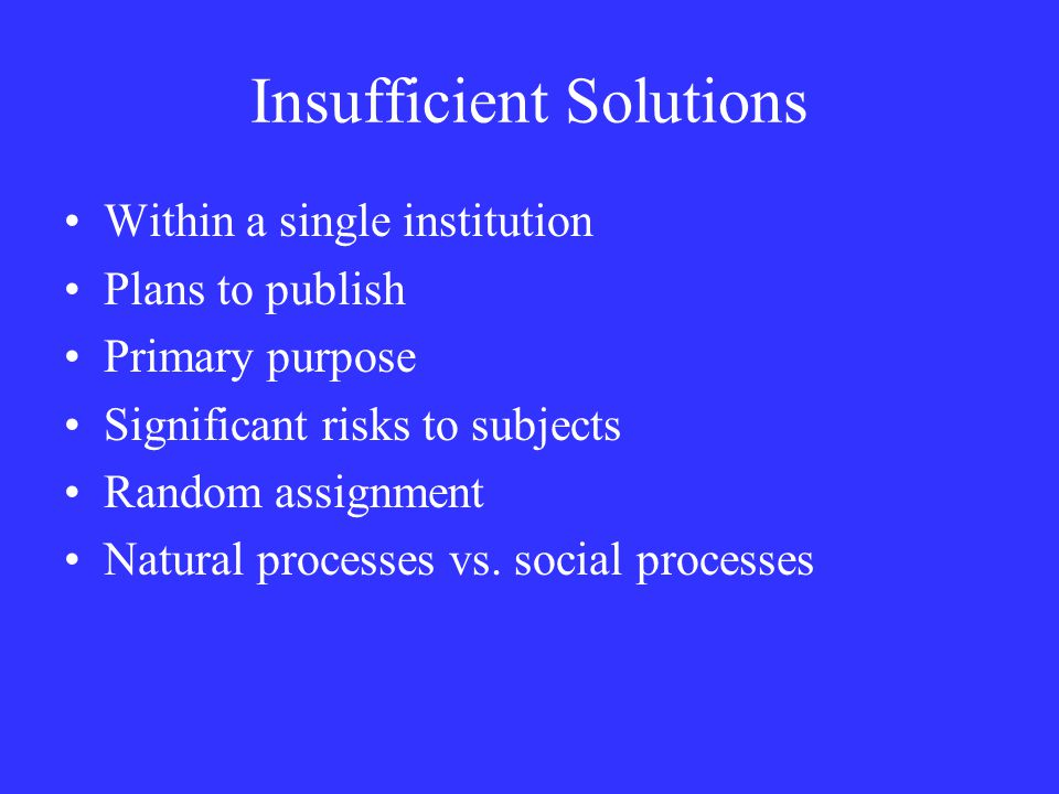 Insufficient Solutions Within a single institution Plans to publish Primary purpose Significant risks to subjects Random assignment Natural processes vs.