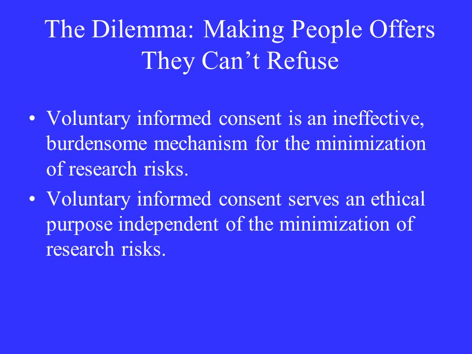 The Dilemma: Making People Offers They Can't Refuse Voluntary informed consent is an ineffective, burdensome mechanism for the minimization of research risks.