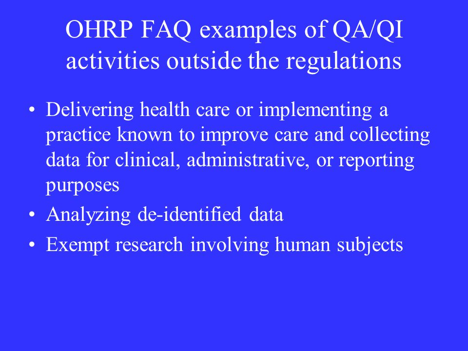 OHRP FAQ examples of QA/QI activities outside the regulations Delivering health care or implementing a practice known to improve care and collecting data for clinical, administrative, or reporting purposes Analyzing de-identified data Exempt research involving human subjects