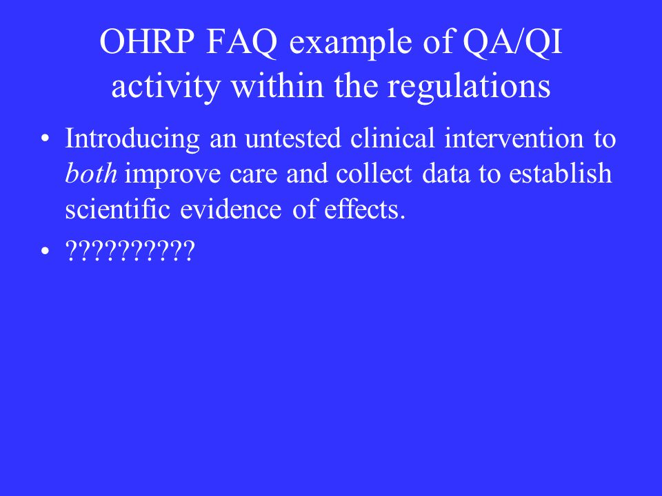 OHRP FAQ example of QA/QI activity within the regulations Introducing an untested clinical intervention to both improve care and collect data to establish scientific evidence of effects.