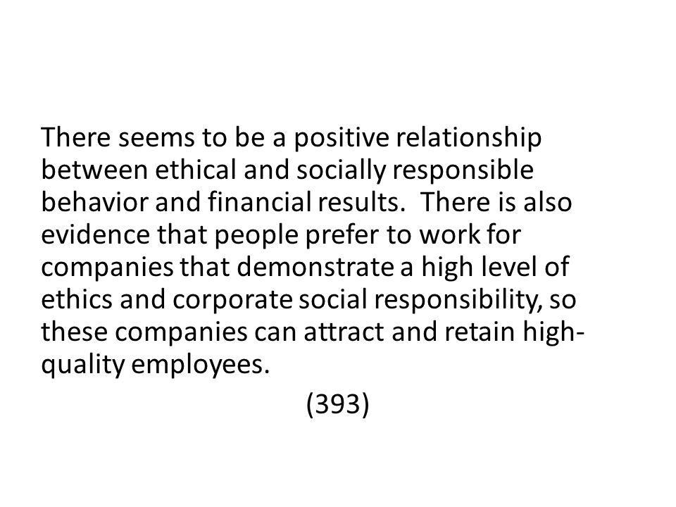 There seems to be a positive relationship between ethical and socially responsible behavior and financial results. There is also evidence that people