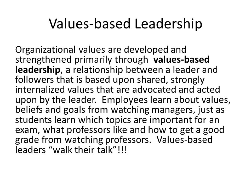 Values-based Leadership Organizational values are developed and strengthened primarily through values-based leadership, a relationship between a leade