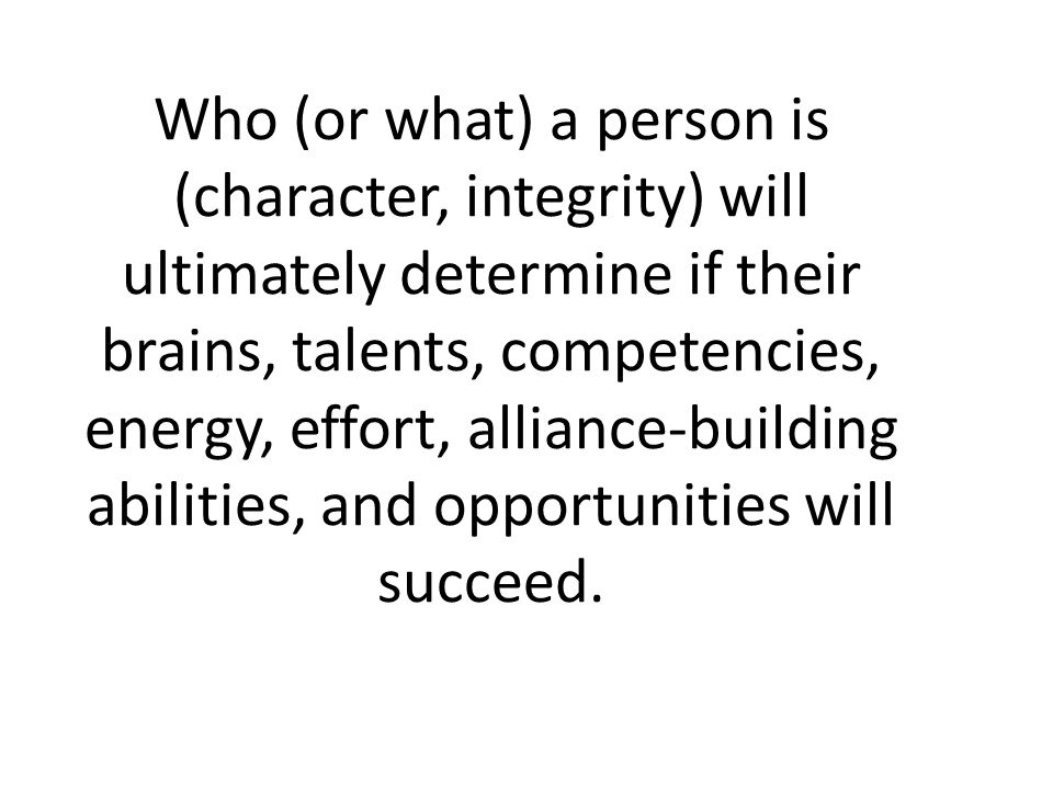 Who (or what) a person is (character, integrity) will ultimately determine if their brains, talents, competencies, energy, effort, alliance-building a