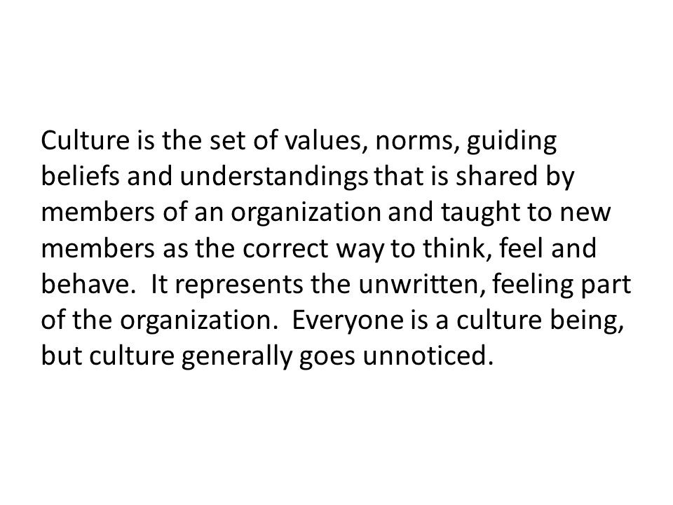 Culture is the set of values, norms, guiding beliefs and understandings that is shared by members of an organization and taught to new members as the