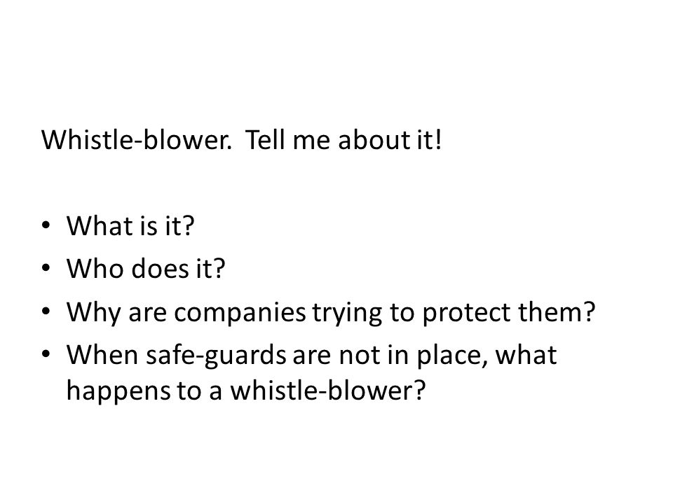 Whistle-blower. Tell me about it! What is it? Who does it? Why are companies trying to protect them? When safe-guards are not in place, what happens t