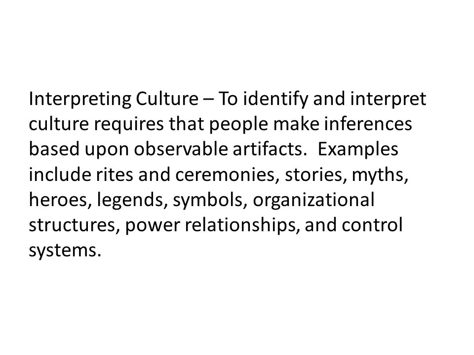 Interpreting Culture – To identify and interpret culture requires that people make inferences based upon observable artifacts. Examples include rites