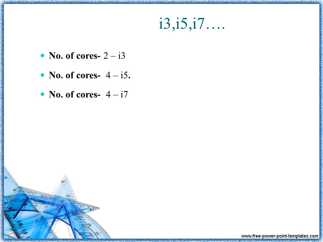 i3,i5,i7…. No. of cores- 2 – i3 No. of cores- 4 – i5. No. of cores- 4 – i7