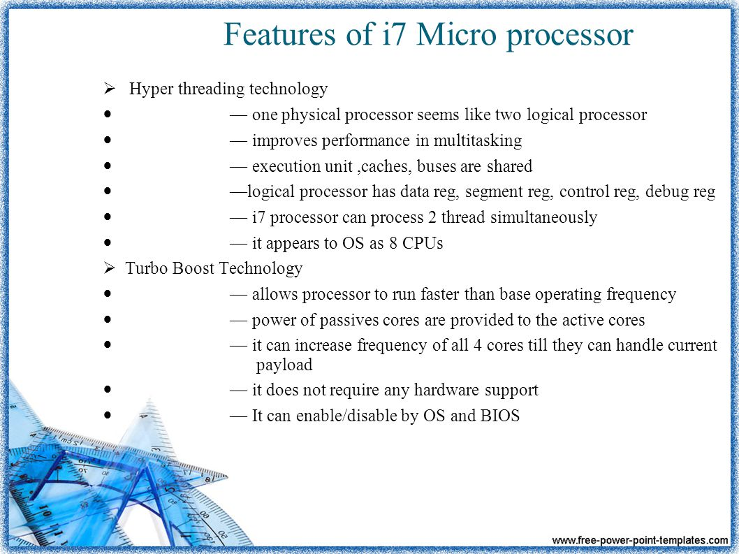 Features of i7 Micro processor  Hyper threading technology — one physical processor seems like two logical processor — improves performance in multitasking — execution unit,caches, buses are shared —logical processor has data reg, segment reg, control reg, debug reg — i7 processor can process 2 thread simultaneously — it appears to OS as 8 CPUs  Turbo Boost Technology — allows processor to run faster than base operating frequency — power of passives cores are provided to the active cores — it can increase frequency of all 4 cores till they can handle current payload — it does not require any hardware support — It can enable/disable by OS and BIOS
