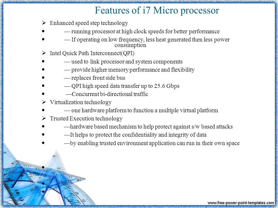 Features of i7 Micro processor  Enhanced speed step technology — running processor at high clock speeds for better performance — If operating on low frequency, less heat generated then less power consumption  Intel Quick Path Interconnect(QPI) — used to link processor and system components — provide higher memory performance and flexibility — replaces front side bus — QPI high speed data transfer up to 25.6 Gbps —Concurrent bi-directional traffic  Virtualization technology — one hardware platform to function a multiple virtual platform  Trusted Execution technology —hardware based mechanism to help protect against s/w based attacks —It helps to protect the confidentiality and integrity of data —by enabling trusted environment application can run in their own space